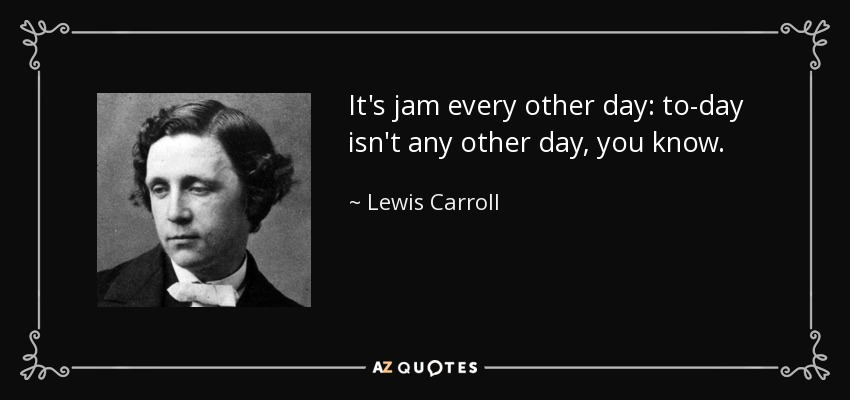 It's jam every other day: to-day isn't any other day, you know. - Lewis Carroll