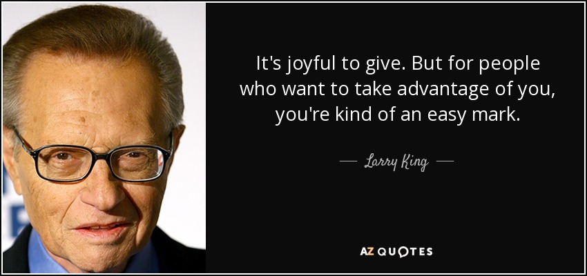 It's joyful to give. But for people who want to take advantage of you, you're kind of an easy mark. - Larry King