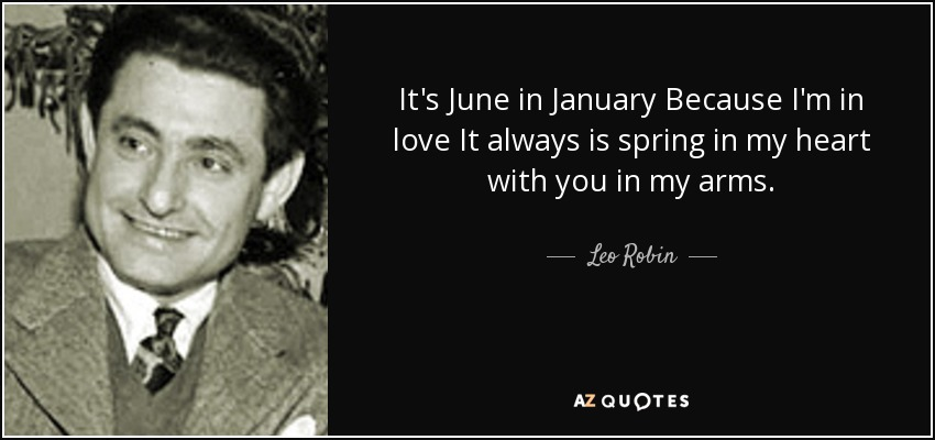 It's June in January Because I'm in love It always is spring in my heart with you in my arms. - Leo Robin