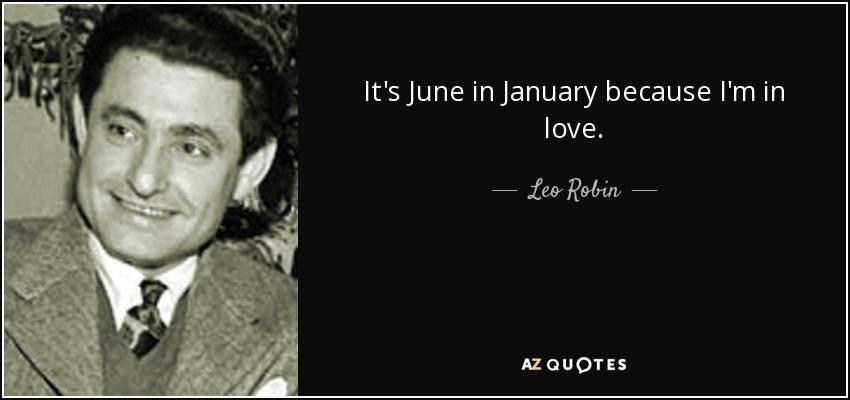 It's June in January because I'm in love. - Leo Robin
