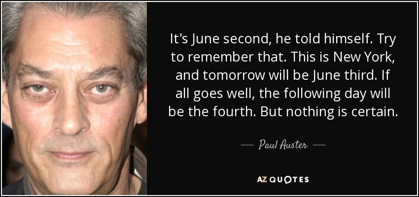 It's June second, he told himself. Try to remember that. This is New York, and tomorrow will be June third. If all goes well, the following day will be the fourth. But nothing is certain. - Paul Auster