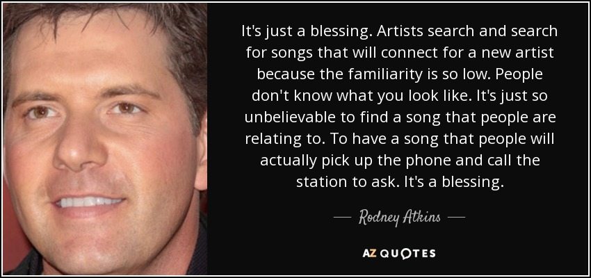It's just a blessing. Artists search and search for songs that will connect for a new artist because the familiarity is so low. People don't know what you look like. It's just so unbelievable to find a song that people are relating to. To have a song that people will actually pick up the phone and call the station to ask. It's a blessing. - Rodney Atkins