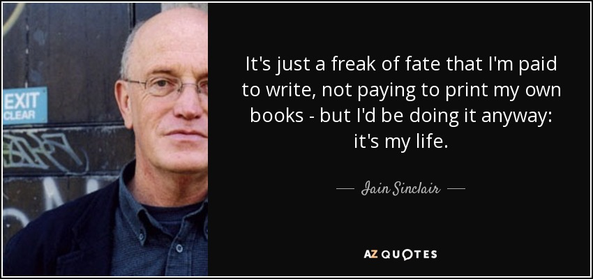 It's just a freak of fate that I'm paid to write, not paying to print my own books - but I'd be doing it anyway: it's my life. - Iain Sinclair