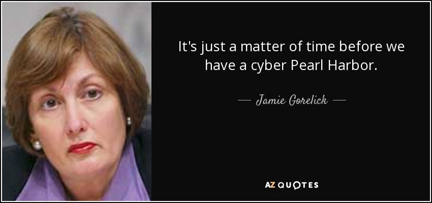 It's just a matter of time before we have a cyber Pearl Harbor. - Jamie Gorelick