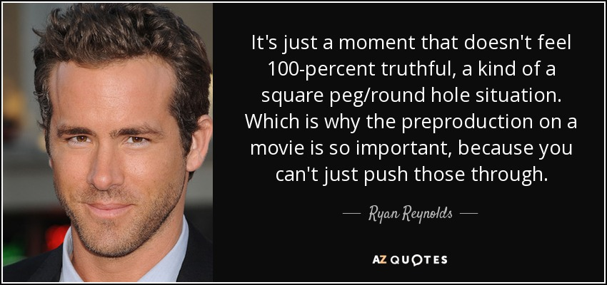 It's just a moment that doesn't feel 100-percent truthful, a kind of a square peg/round hole situation. Which is why the preproduction on a movie is so important, because you can't just push those through. - Ryan Reynolds