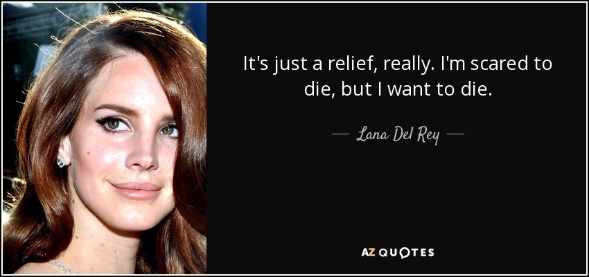 It's just a relief, really. I'm scared to die, but I want to die. - Lana Del Rey
