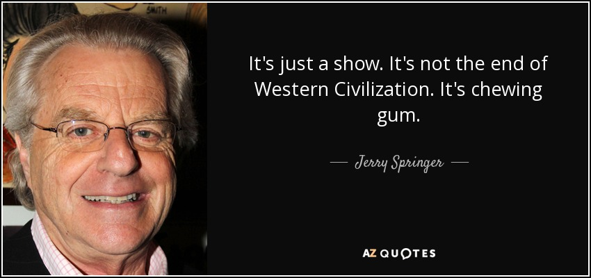 It's just a show. It's not the end of Western Civilization. It's chewing gum. - Jerry Springer