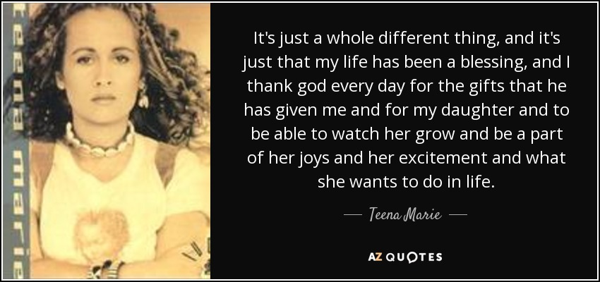 It's just a whole different thing, and it's just that my life has been a blessing, and I thank god every day for the gifts that he has given me and for my daughter and to be able to watch her grow and be a part of her joys and her excitement and what she wants to do in life. - Teena Marie
