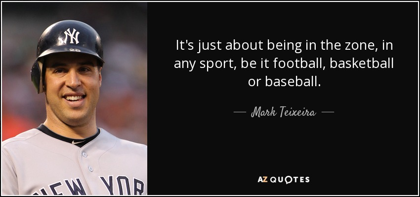 It's just about being in the zone, in any sport, be it football, basketball or baseball. - Mark Teixeira