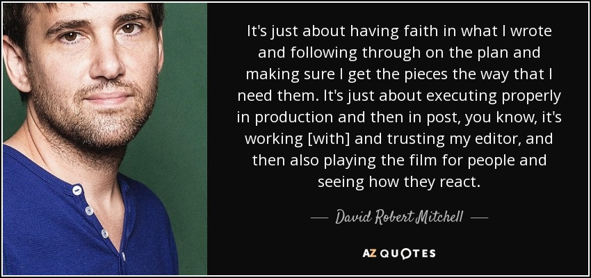 It's just about having faith in what I wrote and following through on the plan and making sure I get the pieces the way that I need them. It's just about executing properly in production and then in post, you know, it's working [with] and trusting my editor, and then also playing the film for people and seeing how they react. - David Robert Mitchell