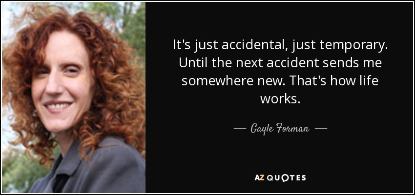 It's just accidental, just temporary. Until the next accident sends me somewhere new. That's how life works. - Gayle Forman