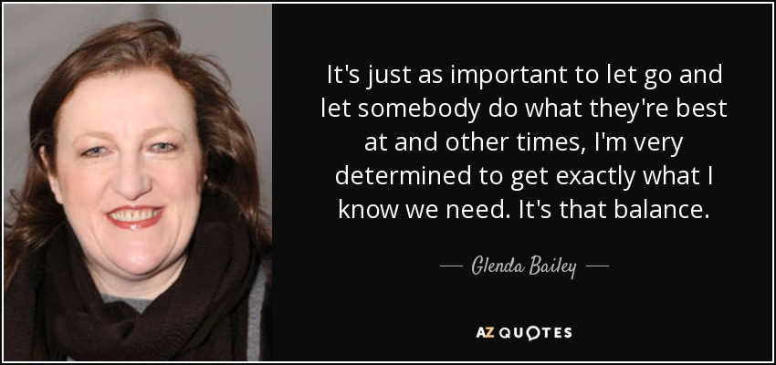 It's just as important to let go and let somebody do what they're best at and other times, I'm very determined to get exactly what I know we need. It's that balance. - Glenda Bailey
