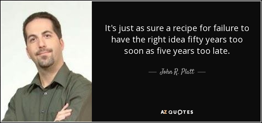 It's just as sure a recipe for failure to have the right idea fifty years too soon as five years too late. - John R. Platt