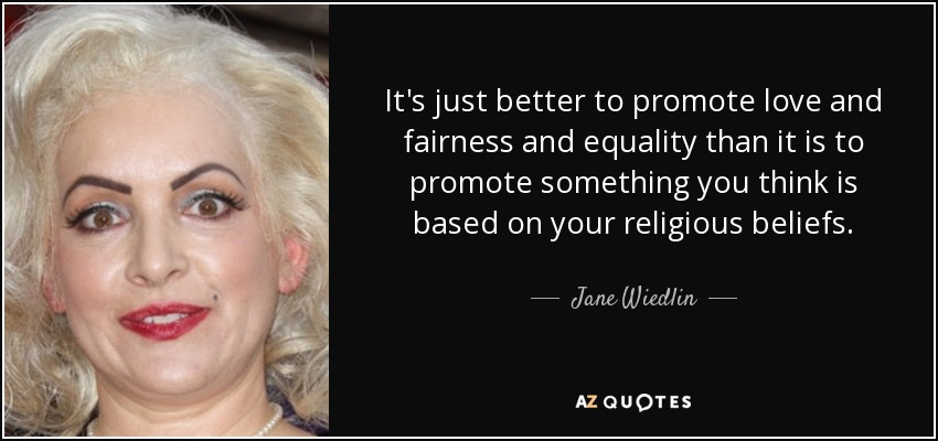 It's just better to promote love and fairness and equality than it is to promote something you think is based on your religious beliefs. - Jane Wiedlin