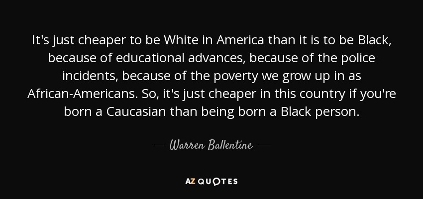 It's just cheaper to be White in America than it is to be Black, because of educational advances, because of the police incidents, because of the poverty we grow up in as African-Americans. So, it's just cheaper in this country if you're born a Caucasian than being born a Black person. - Warren Ballentine