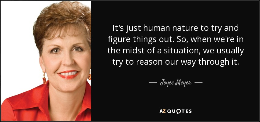 It's just human nature to try and figure things out. So, when we're in the midst of a situation, we usually try to reason our way through it. - Joyce Meyer