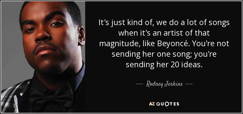 It's just kind of, we do a lot of songs when it's an artist of that magnitude, like Beyoncé. You're not sending her one song; you're sending her 20 ideas. - Rodney Jerkins