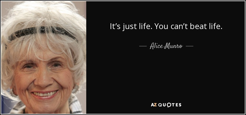 It's just life. You can't beat life. - Alice Munro
