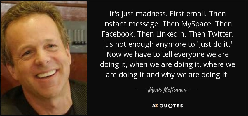 It's just madness. First email. Then instant message. Then MySpace. Then Facebook. Then LinkedIn. Then Twitter. It's not enough anymore to 'Just do it.' Now we have to tell everyone we are doing it, when we are doing it, where we are doing it and why we are doing it. - Mark McKinnon
