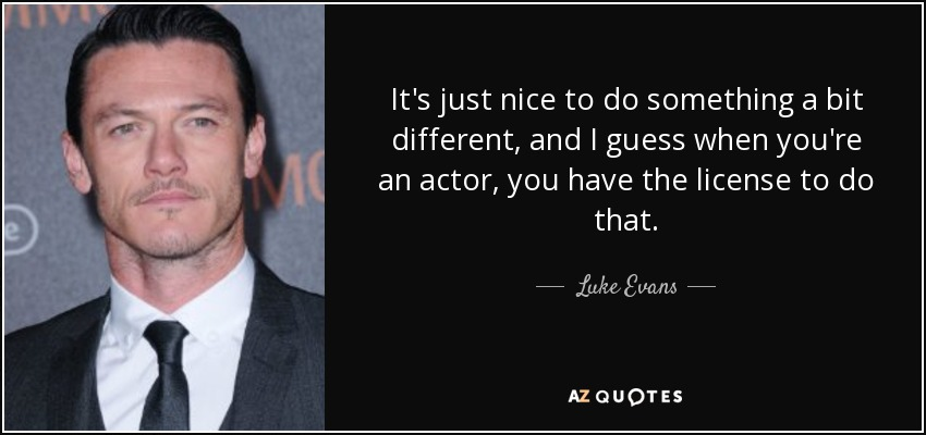 It's just nice to do something a bit different, and I guess when you're an actor, you have the license to do that. - Luke Evans