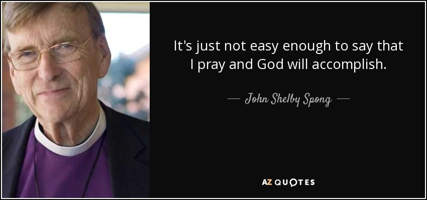 It's just not easy enough to say that I pray and God will accomplish. - John Shelby Spong