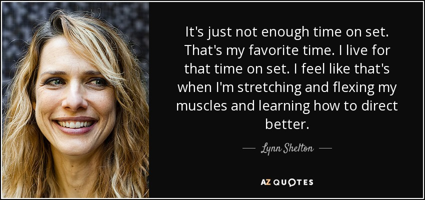 It's just not enough time on set. That's my favorite time. I live for that time on set. I feel like that's when I'm stretching and flexing my muscles and learning how to direct better. - Lynn Shelton