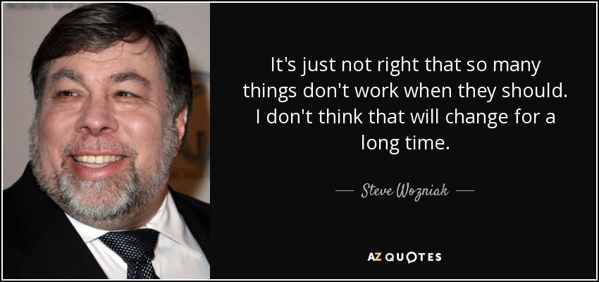 It's just not right that so many things don't work when they should. I don't think that will change for a long time. - Steve Wozniak