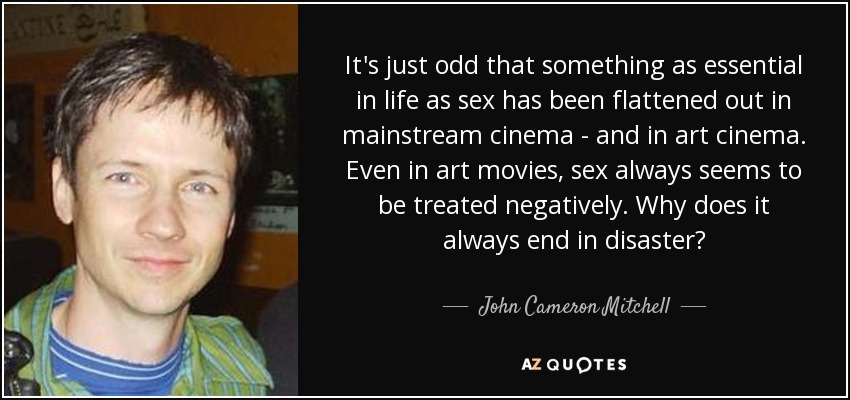 It's just odd that something as essential in life as sex has been flattened out in mainstream cinema - and in art cinema. Even in art movies, sex always seems to be treated negatively. Why does it always end in disaster? - John Cameron Mitchell