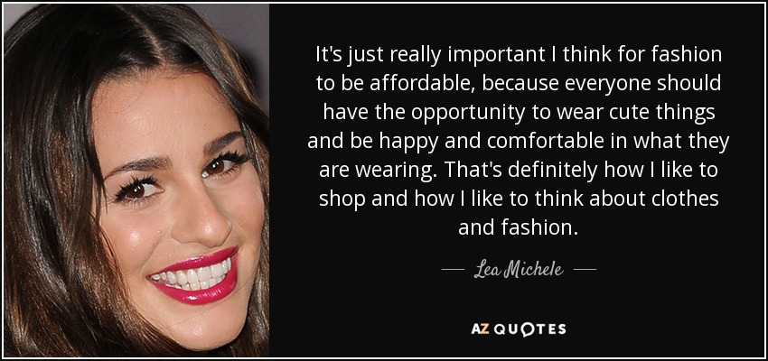 It's just really important I think for fashion to be affordable, because everyone should have the opportunity to wear cute things and be happy and comfortable in what they are wearing. That's definitely how I like to shop and how I like to think about clothes and fashion. - Lea Michele