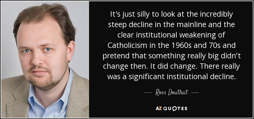 It's just silly to look at the incredibly steep decline in the mainline and the clear institutional weakening of Catholicism in the 1960s and 70s and pretend that something really big didn't change then. It did change. There really was a significant institutional decline. - Ross Douthat
