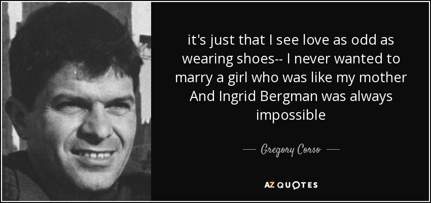it's just that I see love as odd as wearing shoes-- I never wanted to marry a girl who was like my mother And Ingrid Bergman was always impossible - Gregory Corso