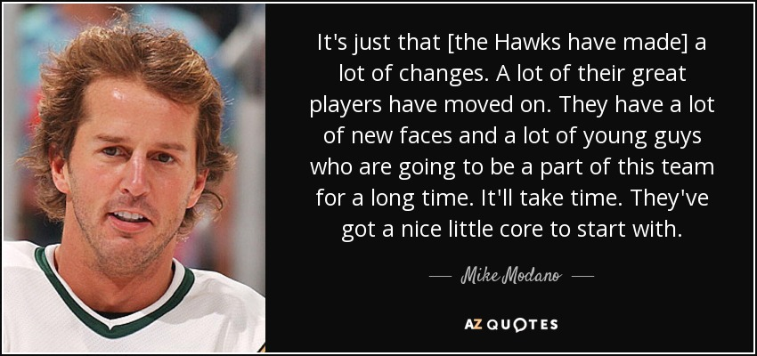 It's just that [the Hawks have made] a lot of changes. A lot of their great players have moved on. They have a lot of new faces and a lot of young guys who are going to be a part of this team for a long time. It'll take time. They've got a nice little core to start with. - Mike Modano