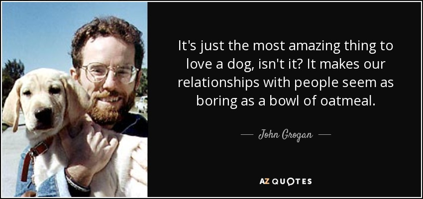 It's just the most amazing thing to love a dog, isn't it? It makes our relationships with people seem as boring as a bowl of oatmeal. - John Grogan