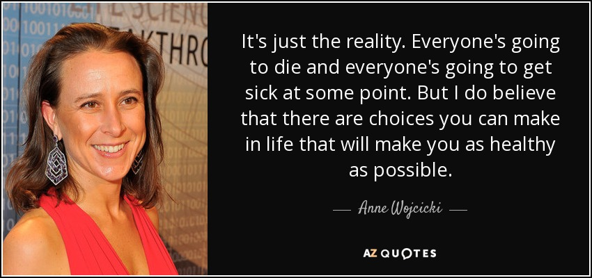It's just the reality. Everyone's going to die and everyone's going to get sick at some point. But I do believe that there are choices you can make in life that will make you as healthy as possible. - Anne Wojcicki