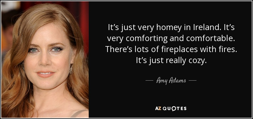 It's just very homey in Ireland. It's very comforting and comfortable. There's lots of fireplaces with fires. It's just really cozy. - Amy Adams