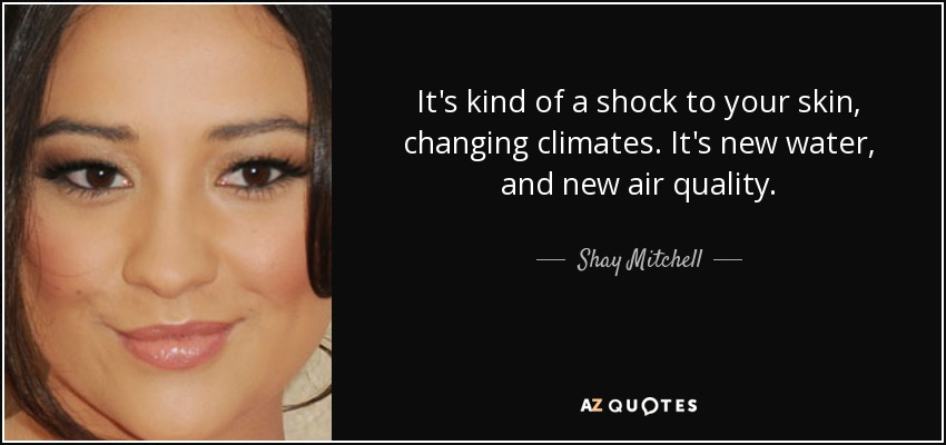 It's kind of a shock to your skin, changing climates. It's new water, and new air quality. - Shay Mitchell
