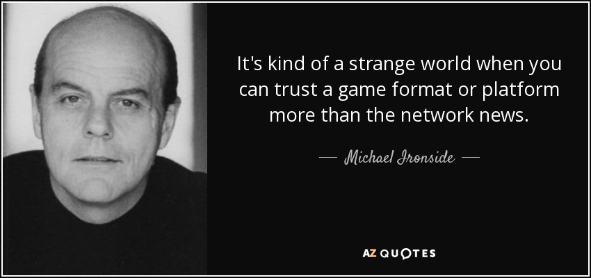 It's kind of a strange world when you can trust a game format or platform more than the network news. - Michael Ironside