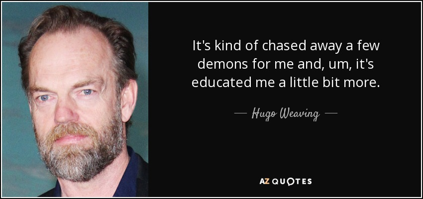 It's kind of chased away a few demons for me and, um, it's educated me a little bit more. - Hugo Weaving