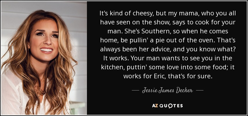 It's kind of cheesy, but my mama, who you all have seen on the show, says to cook for your man. She's Southern, so when he comes home, be pullin' a pie out of the oven. That's always been her advice, and you know what? It works. Your man wants to see you in the kitchen, puttin' some love into some food; it works for Eric, that's for sure. - Jessie James Decker