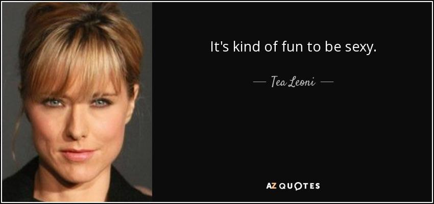 It's kind of fun to be sexy. - Tea Leoni
