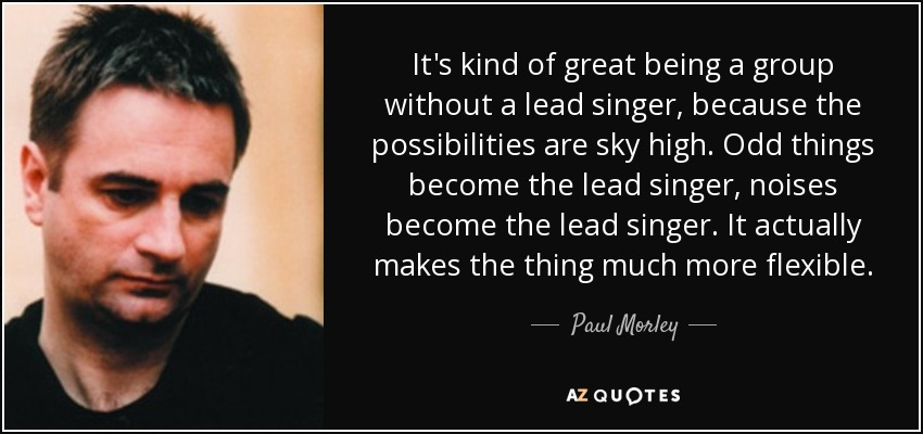It's kind of great being a group without a lead singer, because the possibilities are sky high. Odd things become the lead singer, noises become the lead singer. It actually makes the thing much more flexible. - Paul Morley