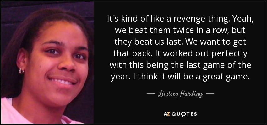 It's kind of like a revenge thing. Yeah, we beat them twice in a row, but they beat us last. We want to get that back. It worked out perfectly with this being the last game of the year. I think it will be a great game. - Lindsey Harding