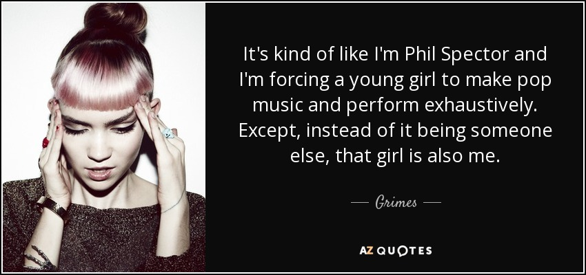 It's kind of like I'm Phil Spector and I'm forcing a young girl to make pop music and perform exhaustively. Except, instead of it being someone else, that girl is also me. - Grimes