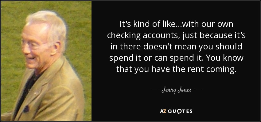 It's kind of like...with our own checking accounts, just because it's in there doesn't mean you should spend it or can spend it. You know that you have the rent coming. - Jerry Jones