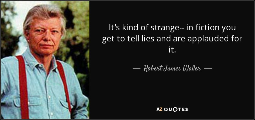 It's kind of strange-- in fiction you get to tell lies and are applauded for it. - Robert James Waller