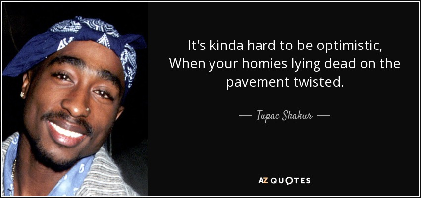 It's kinda hard to be optimistic, When your homies lying dead on the pavement twisted. - Tupac Shakur