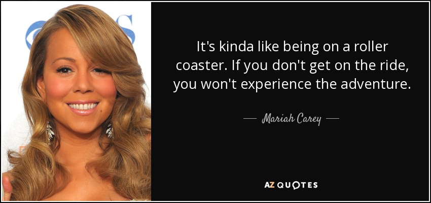 It's kinda like being on a roller coaster. If you don't get on the ride, you won't experience the adventure. - Mariah Carey