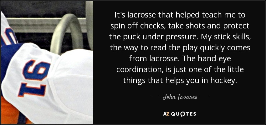 It's lacrosse that helped teach me to spin off checks, take shots and protect the puck under pressure. My stick skills, the way to read the play quickly comes from lacrosse. The hand-eye coordination, is just one of the little things that helps you in hockey. - John Tavares