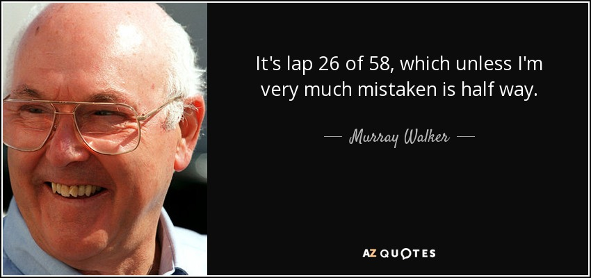 It's lap 26 of 58, which unless I'm very much mistaken is half way. - Murray Walker