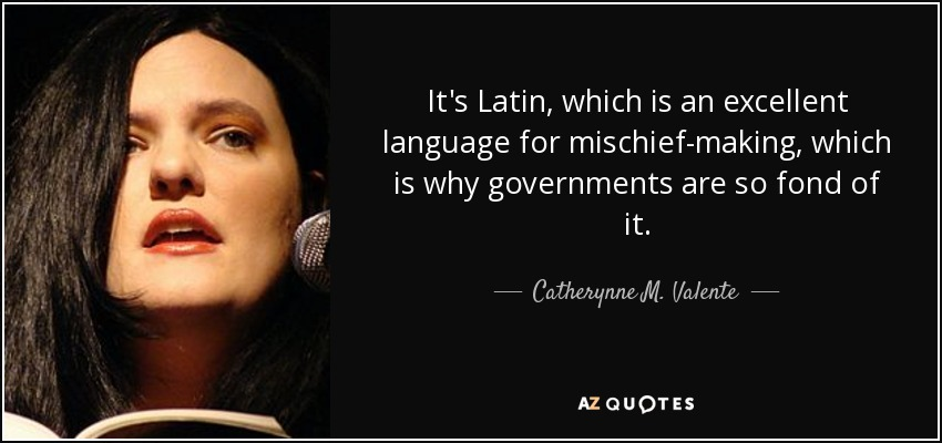 It's Latin, which is an excellent language for mischief-making, which is why governments are so fond of it. - Catherynne M. Valente
